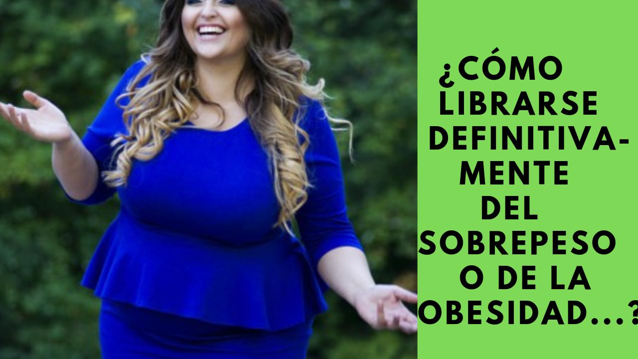 ¿Cómo Librarse Definitivamente Del Sobrepeso O De La Obesidad (y Tener El Cuerpo Que Siempre Has Deseado Tener)?